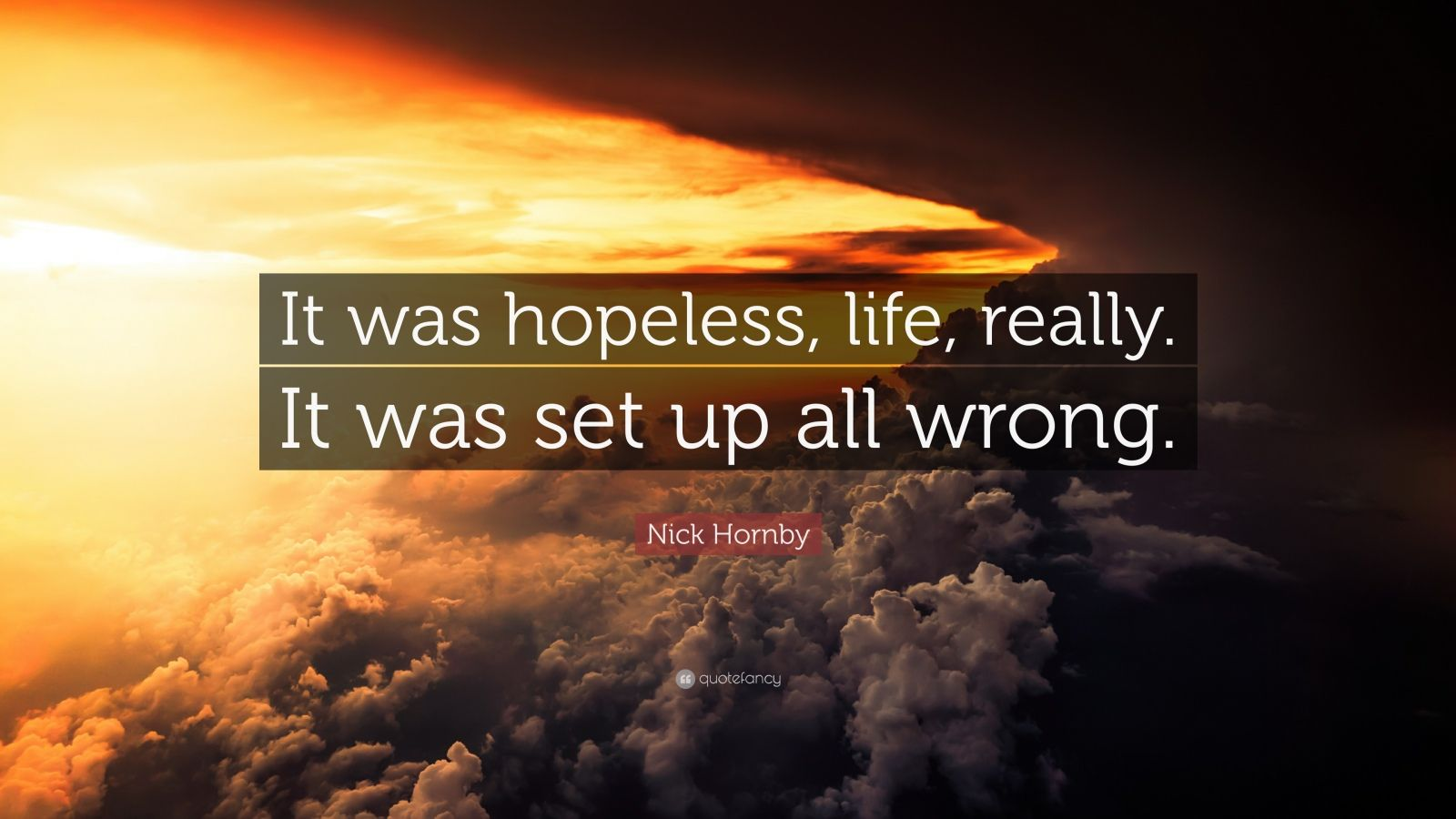 """Nick Hornby Quote: """"It was hopeless, life, really. It was set up all wrong."""""""