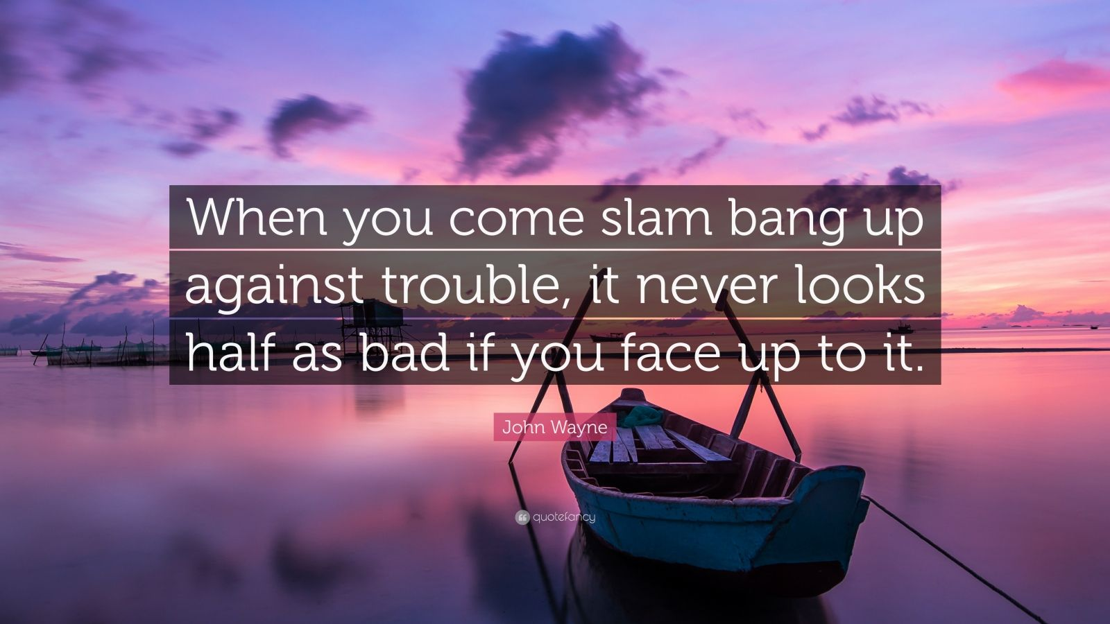 """John Wayne Quote: """"When you come slam bang up against trouble, it never looks half as bad if you face up to it."""""""