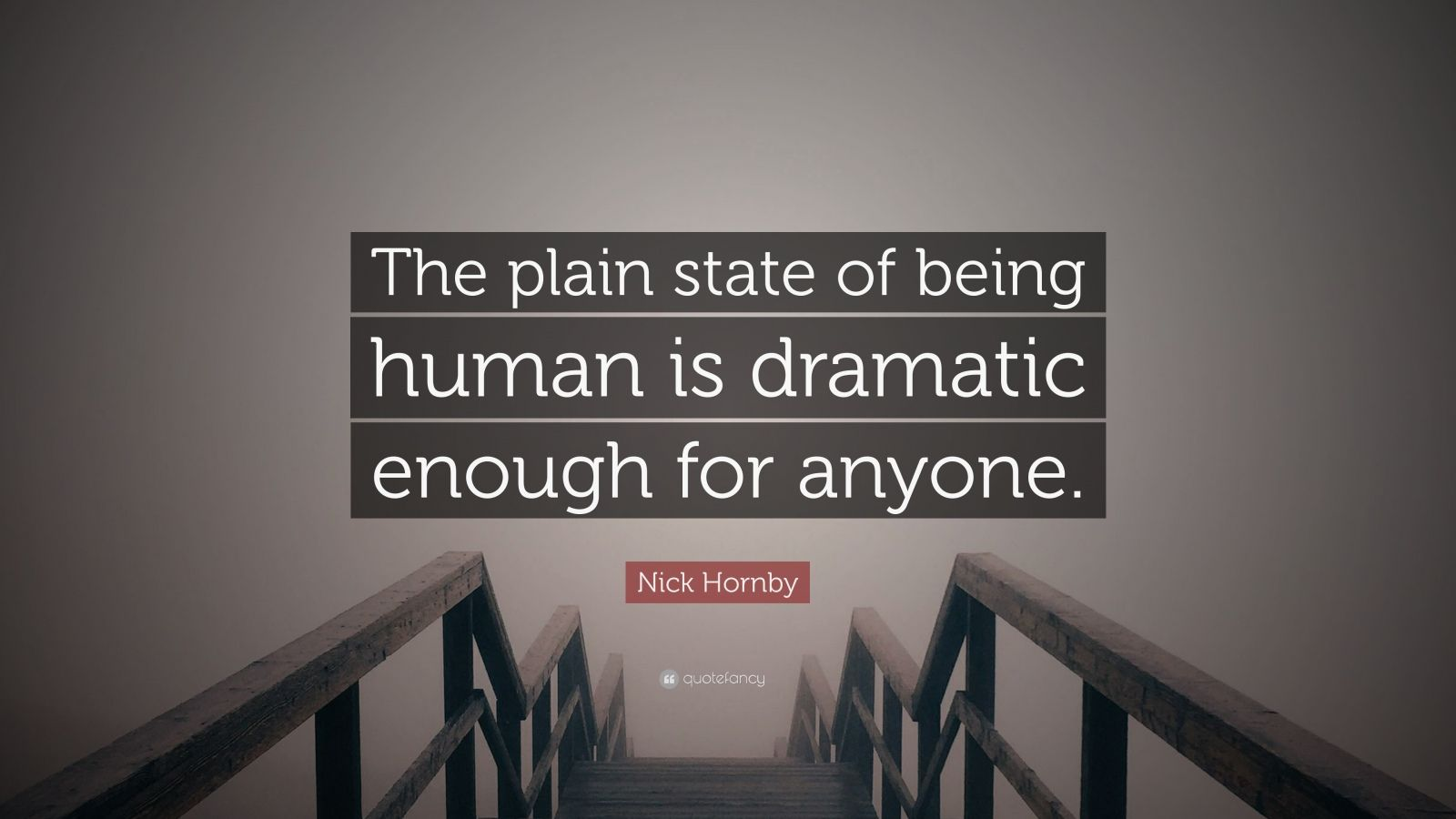 """Nick Hornby Quote: """"The plain state of being human is dramatic enough for anyone."""""""