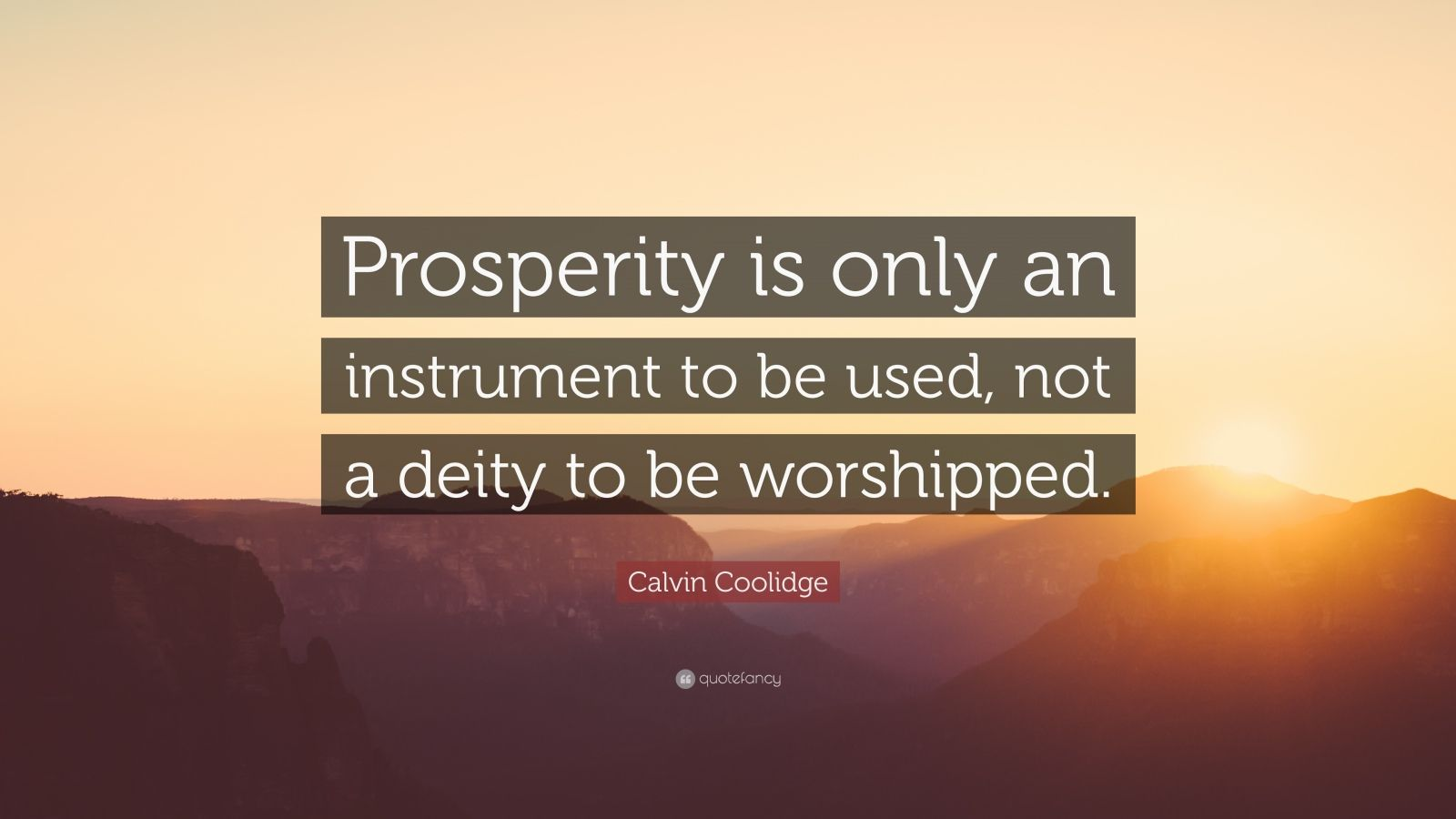 "Calvin Coolidge Quote: ""Prosperity is only an instrument to be used, not a deity to be worshipped."""