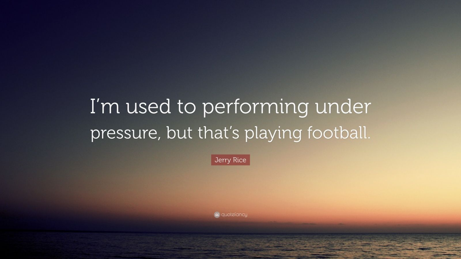 "Jerry Rice Quote: ""I'm used to performing under pressure, but that's playing football."""