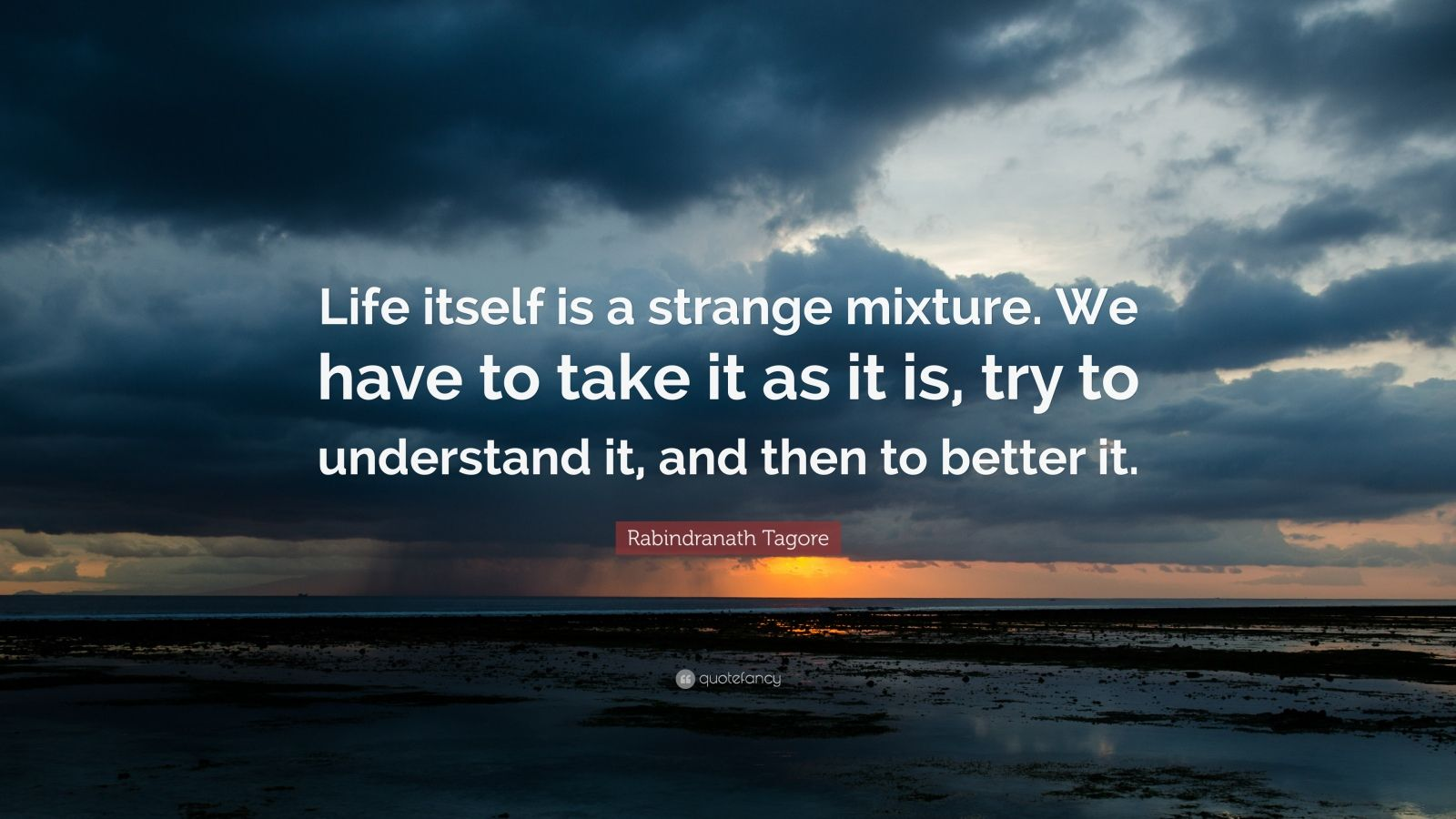 "Rabindranath Tagore Quote: ""Life itself is a strange mixture. We have to take it as it is, try to understand it, and then to better it."""