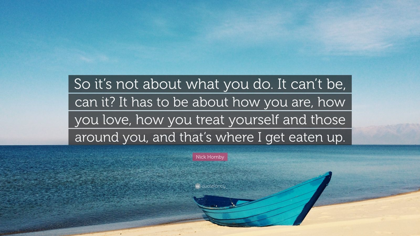 """Nick Hornby Quote: """"So it's not about what you do. It can't be, can it? It has to be about how you are, how you love, how you treat yourself and those around you, and that's where I get eaten up."""""""