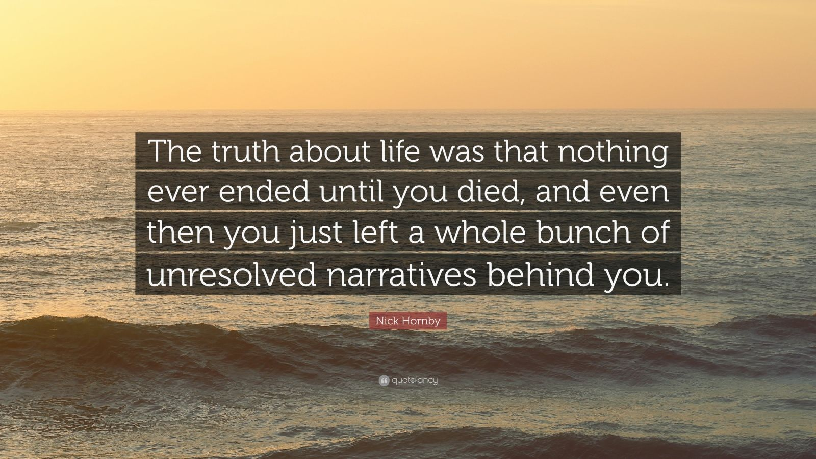 "Nick Hornby Quote: ""The truth about life was that nothing ever ended until you died, and even then you just left a whole bunch of unresolved narratives behind you."""