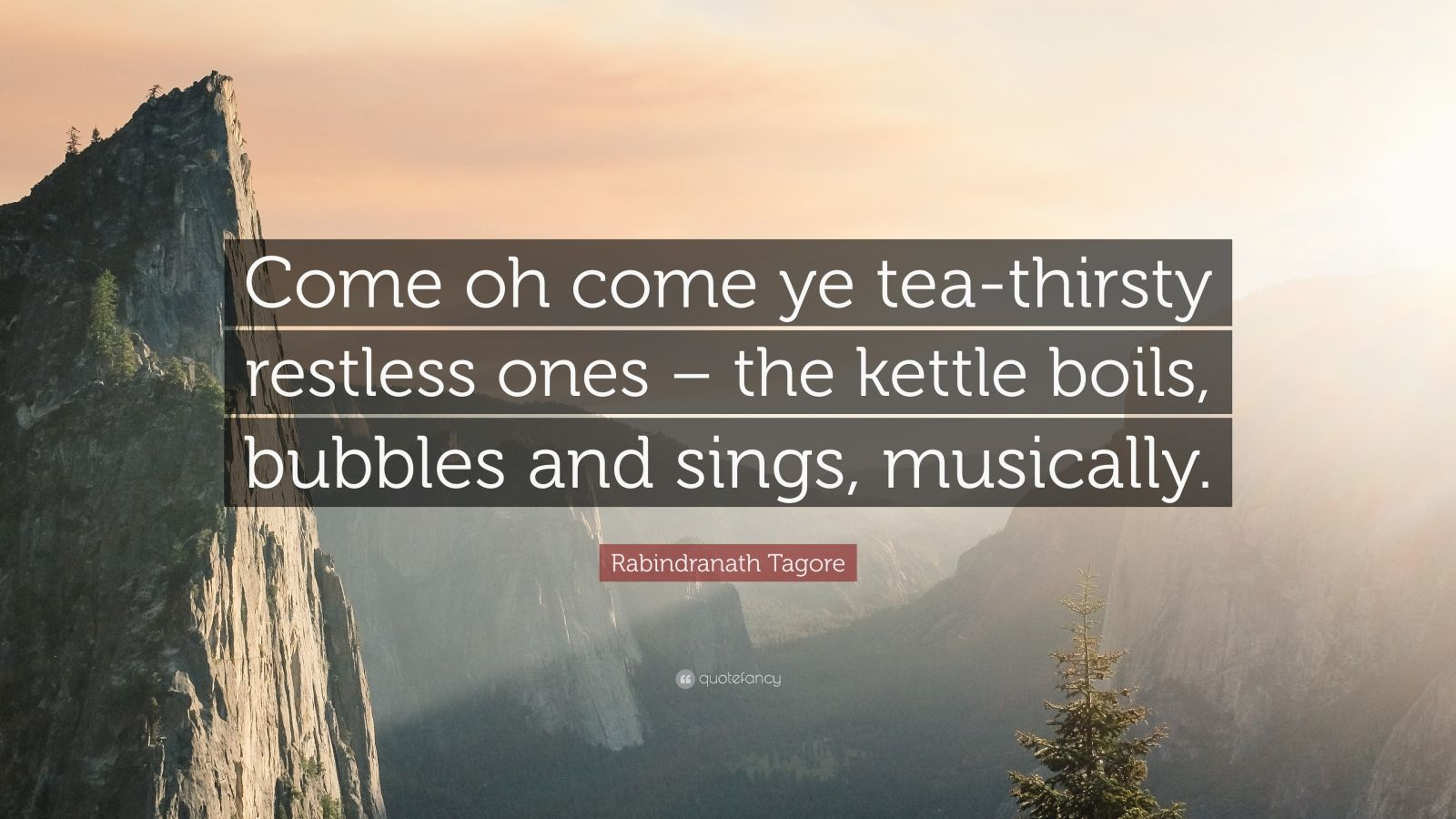"Rabindranath Tagore Quote: ""Come oh come ye tea-thirsty restless ones – the kettle boils, bubbles and sings, musically."""