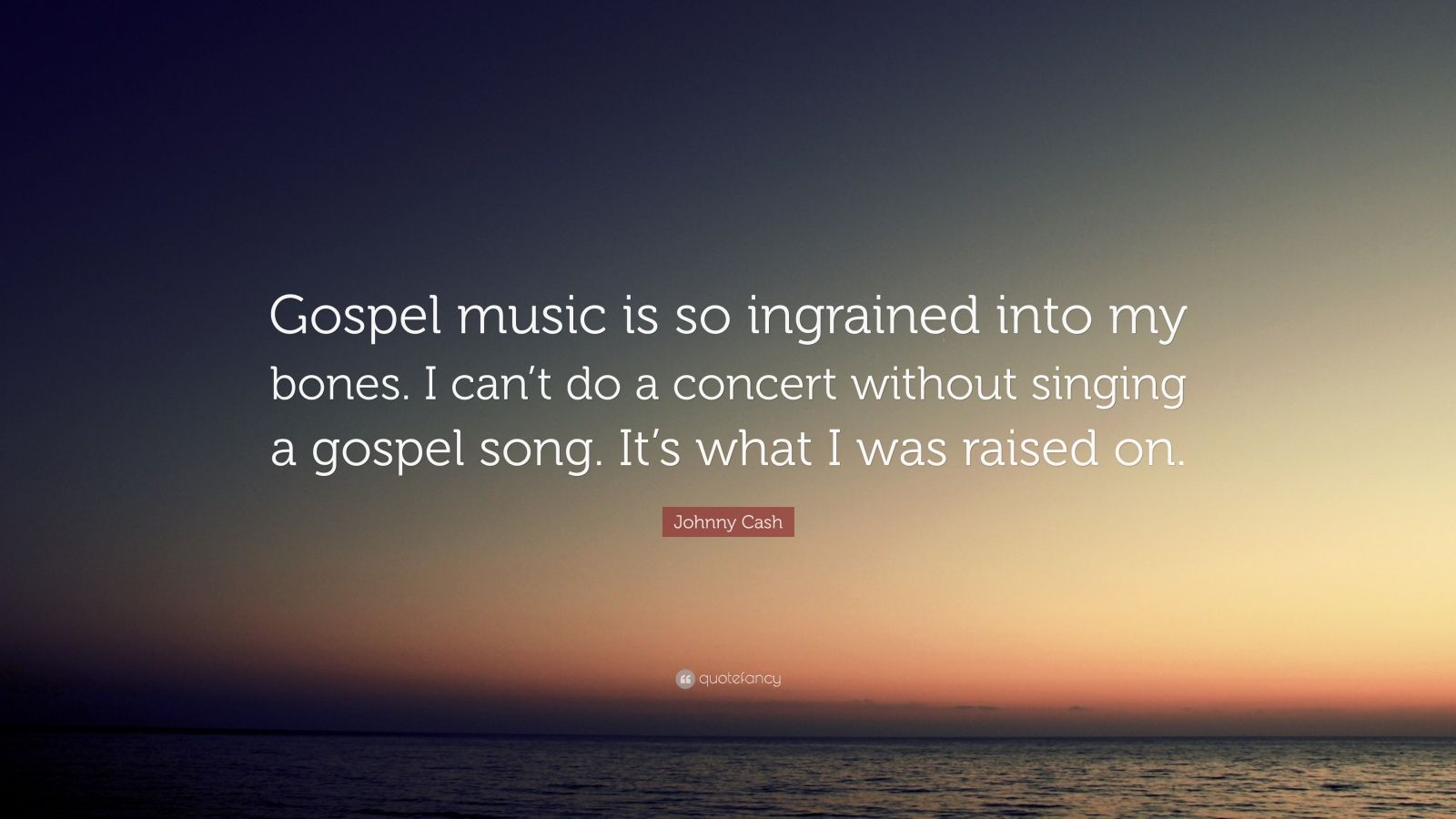 "Johnny Cash Quote: ""Gospel music is so ingrained into my bones. I can't do a concert without singing a gospel song. It's what I was raised on."""
