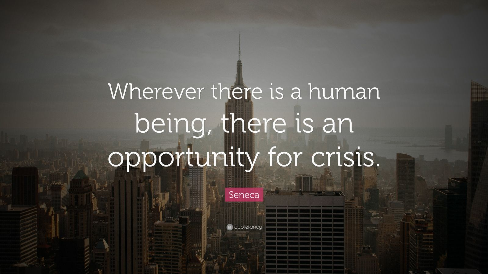 "Seneca Quote: ""Wherever there is a human being, there is an opportunity for crisis."""
