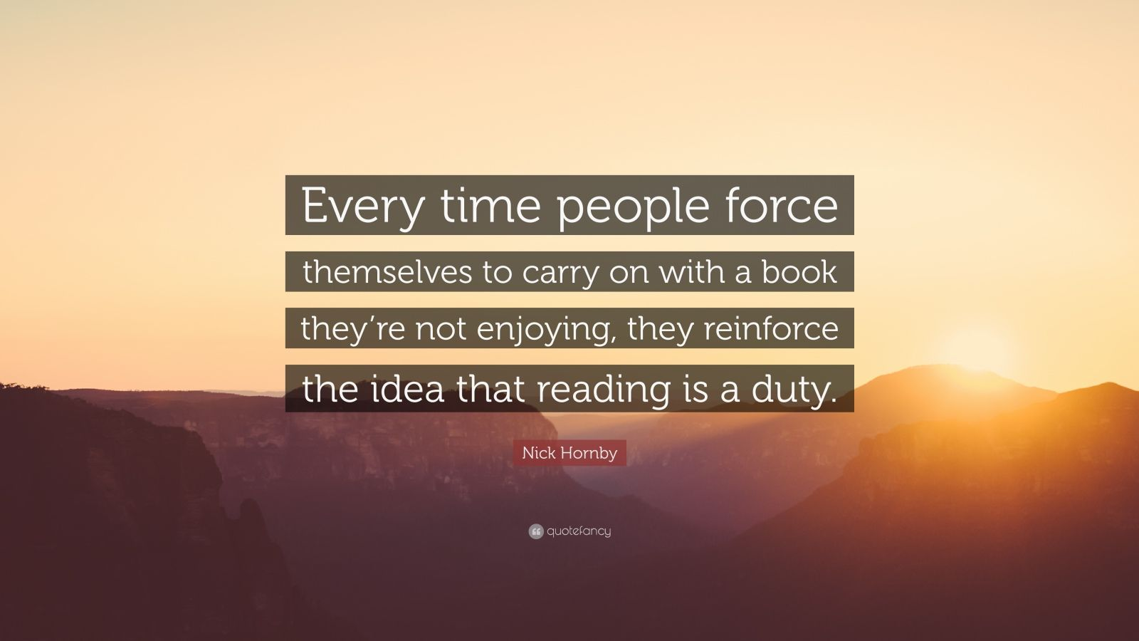 """Nick Hornby Quote: """"Every time people force themselves to carry on with a book they're not enjoying, they reinforce the idea that reading is a duty."""""""