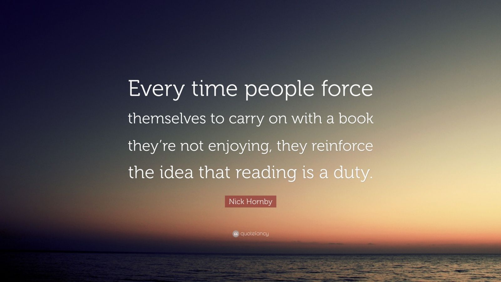"Nick Hornby Quote: ""Every time people force themselves to carry on with a book they're not enjoying, they reinforce the idea that reading is a duty."""