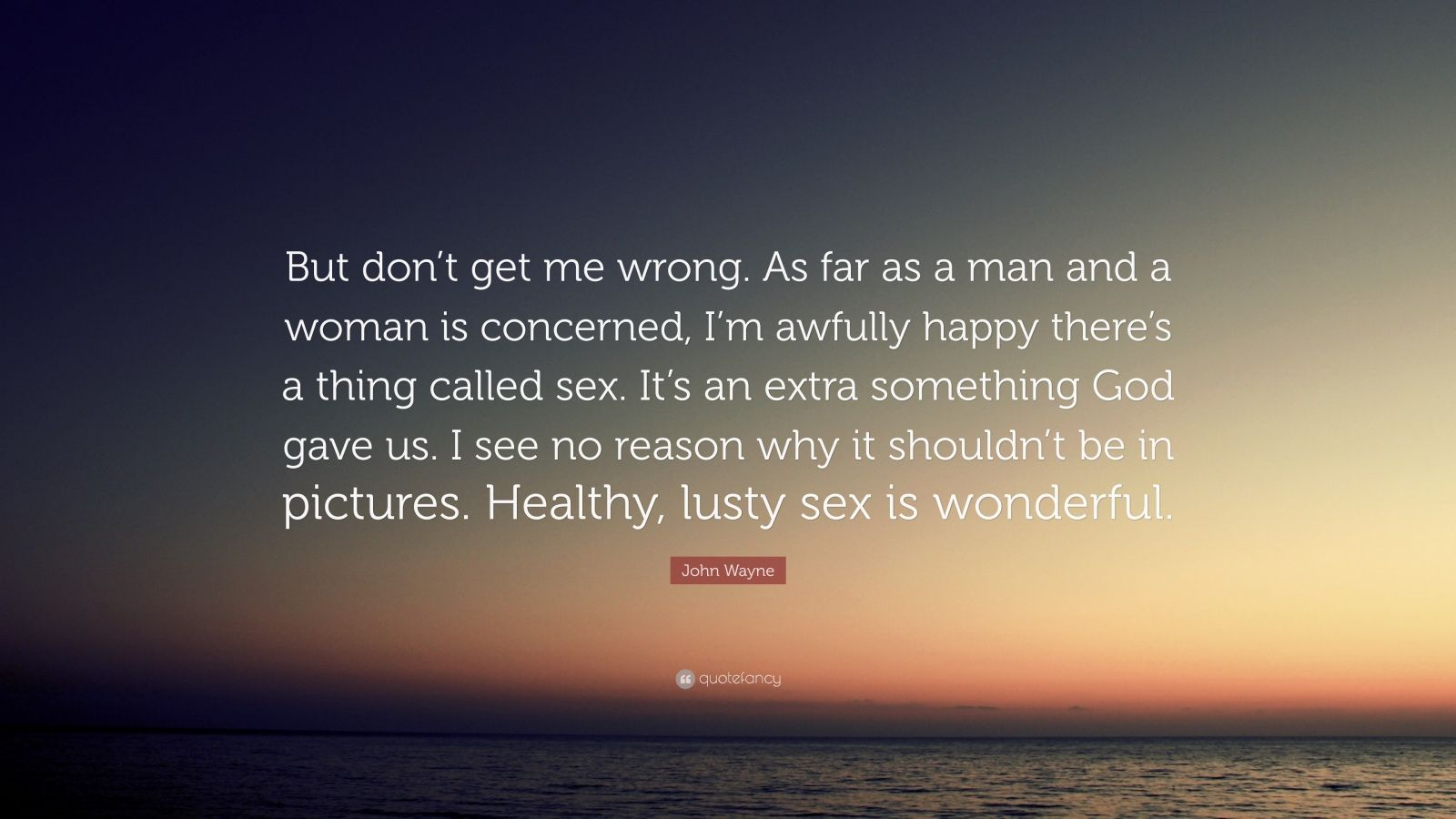 """John Wayne Quote: """"But don't get me wrong. As far as a man and a woman is concerned, I'm awfully happy there's a thing called sex. It's an extra something God gave us. I see no reason why it shouldn't be in pictures. Healthy, lusty sex is wonderful."""""""