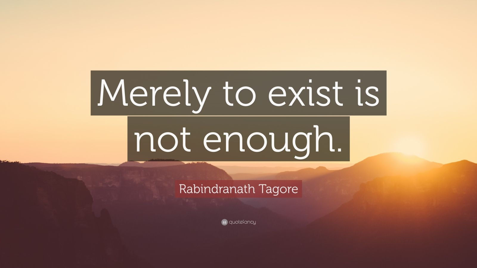 "Rabindranath Tagore Quote: ""Merely to exist is not enough."""