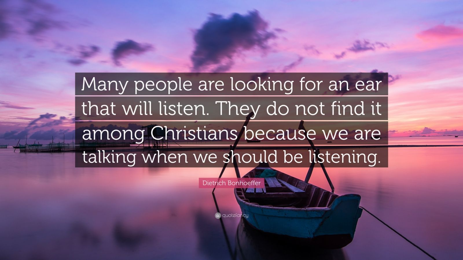 "Dietrich Bonhoeffer Quote: ""Many people are looking for an ear that will listen. They do not find it among Christians because we are talking when we should be listening."""
