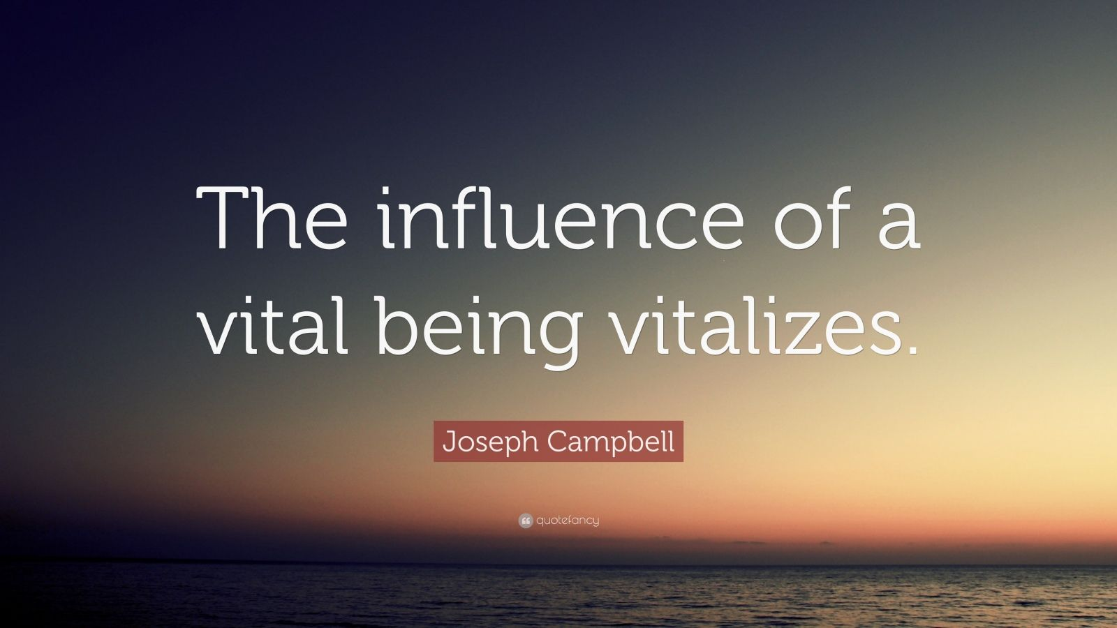 "Joseph Campbell Quote: ""The influence of a vital being vitalizes."""
