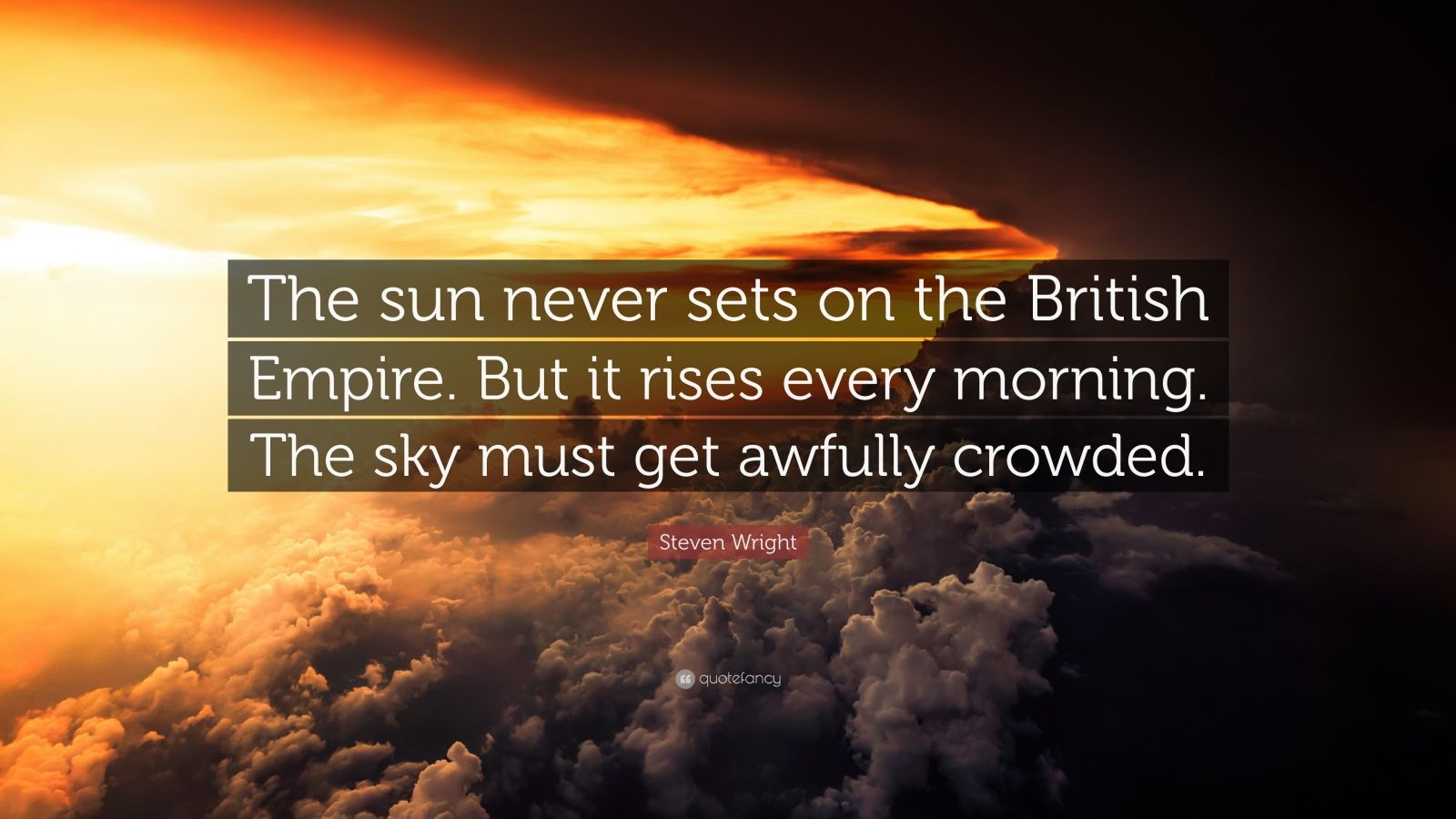 """Steven Wright Quote: """"The sun never sets on the British Empire. But it rises every morning. The sky must get awfully crowded."""""""