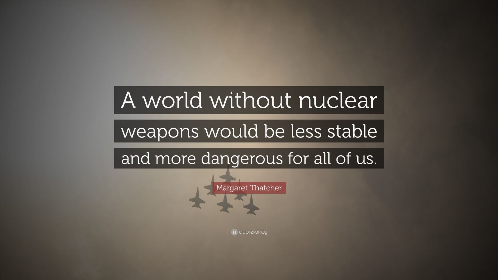 """Margaret Thatcher Quote: """"A world without nuclear weapons would be less stable and more dangerous for all of us."""""""