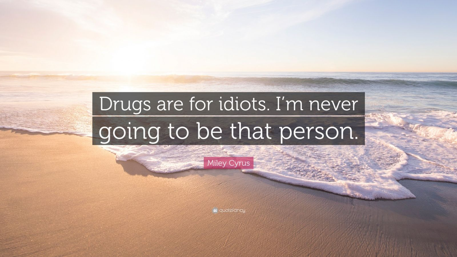 "Miley Cyrus Quote: ""Drugs are for idiots. I'm never going to be that person."""