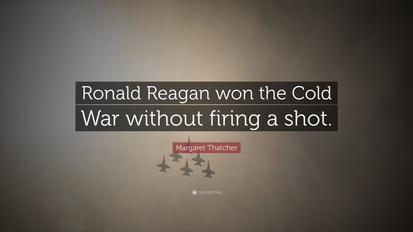 "Margaret Thatcher Quote: ""Ronald Reagan won the Cold War without firing a shot."""