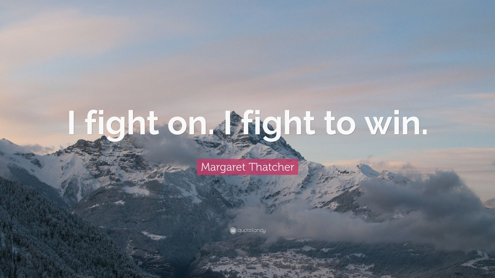 "Margaret Thatcher Quote: ""I fight on. I fight to win."""