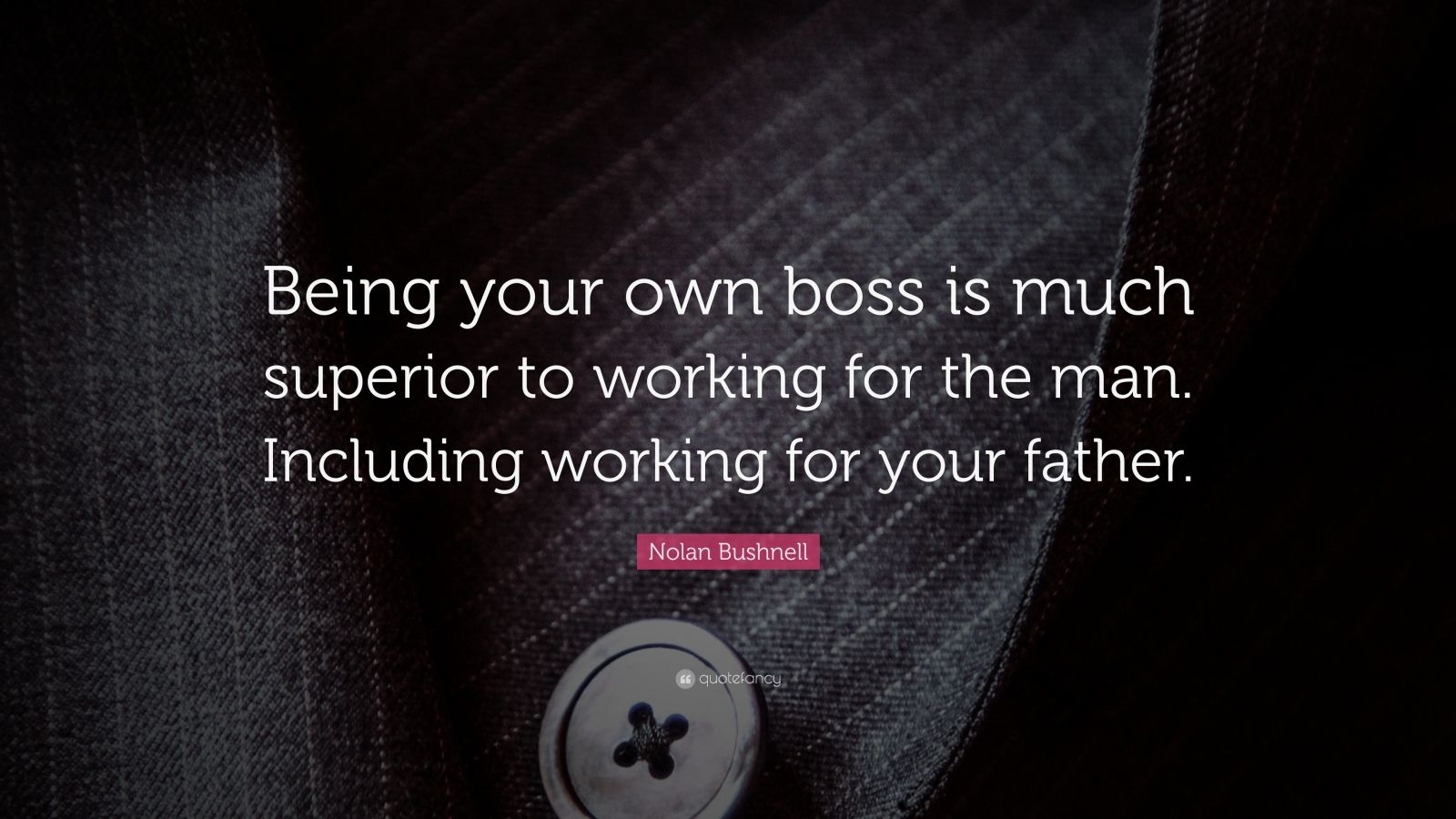 """Nolan Bushnell Quote: """"Being your own boss is much superior to working for the man. Including working for your father."""""""