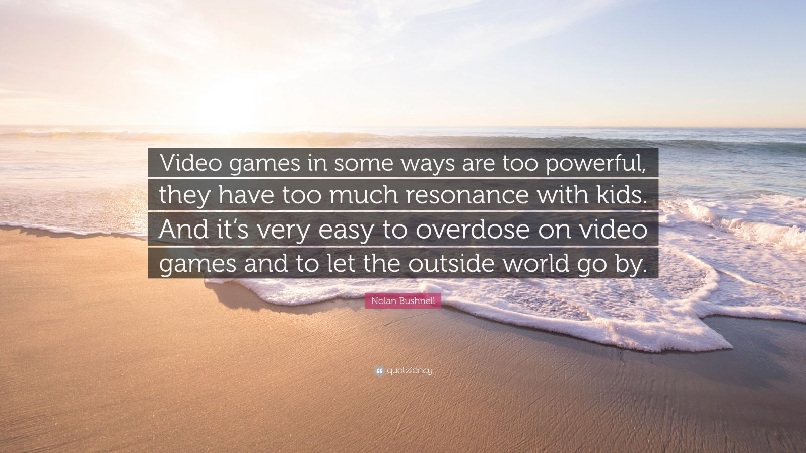 """Nolan Bushnell Quote: """"Video games in some ways are too powerful, they have too much resonance with kids. And it's very easy to overdose on video games and to let the outside world go by."""""""