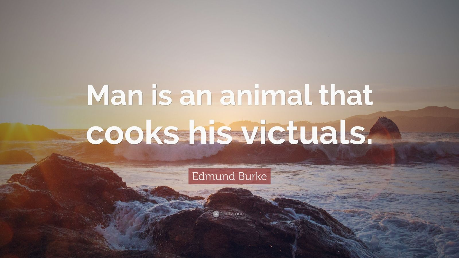 """Edmund Burke Quote: """"Man is an animal that cooks his victuals."""""""