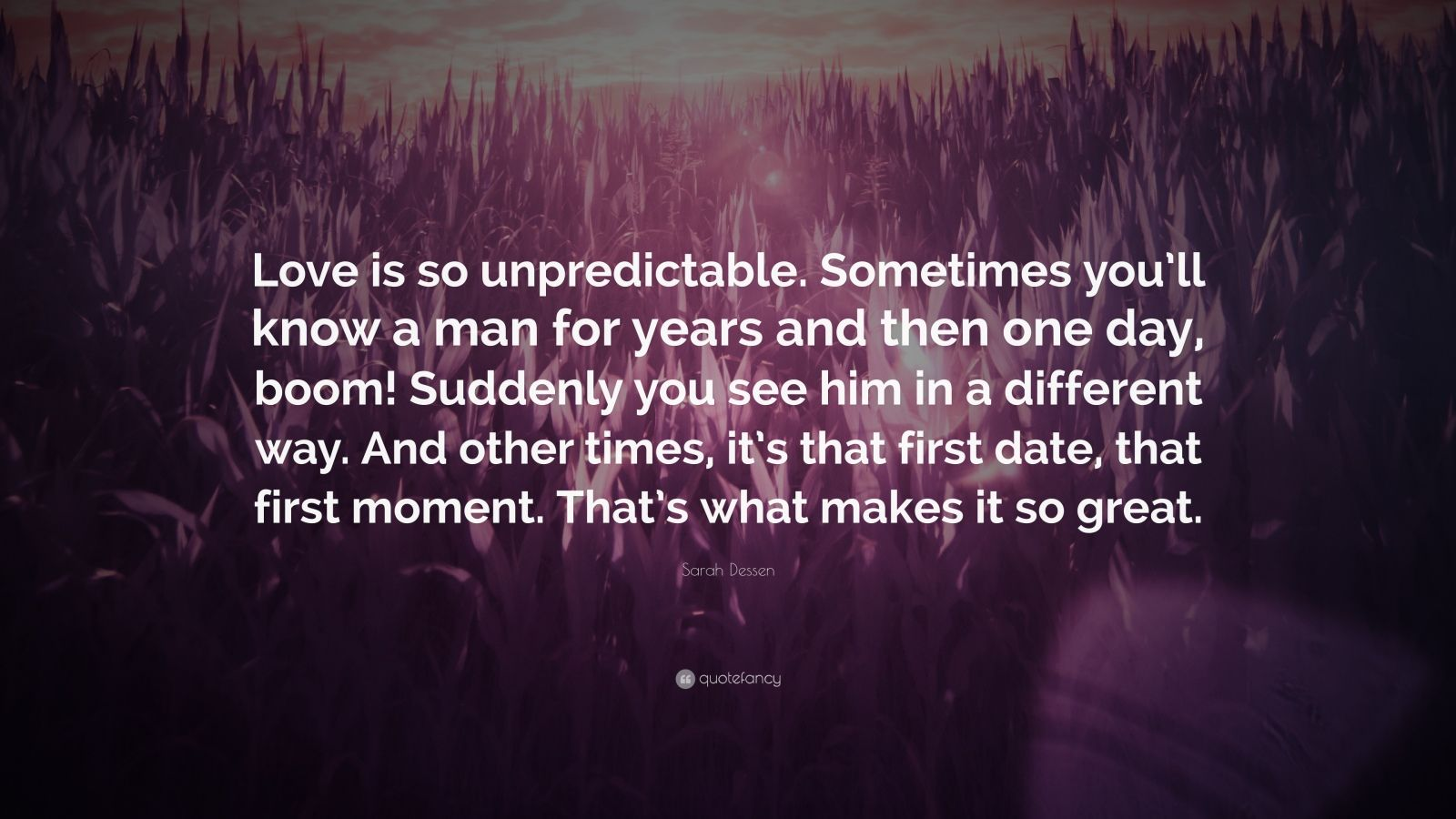 "Sarah Dessen Quote: ""Love is so unpredictable. Sometimes you'll know a man for years and then one day, boom! Suddenly you see him in a different way. And other times, it's that first date, that first moment. That's what makes it so great."""