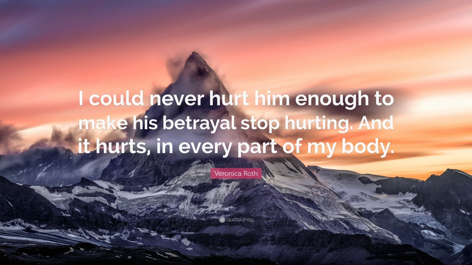 """Veronica Roth Quote: """"I could never hurt him enough to make his betrayal stop hurting. And it hurts, in every part of my body."""""""