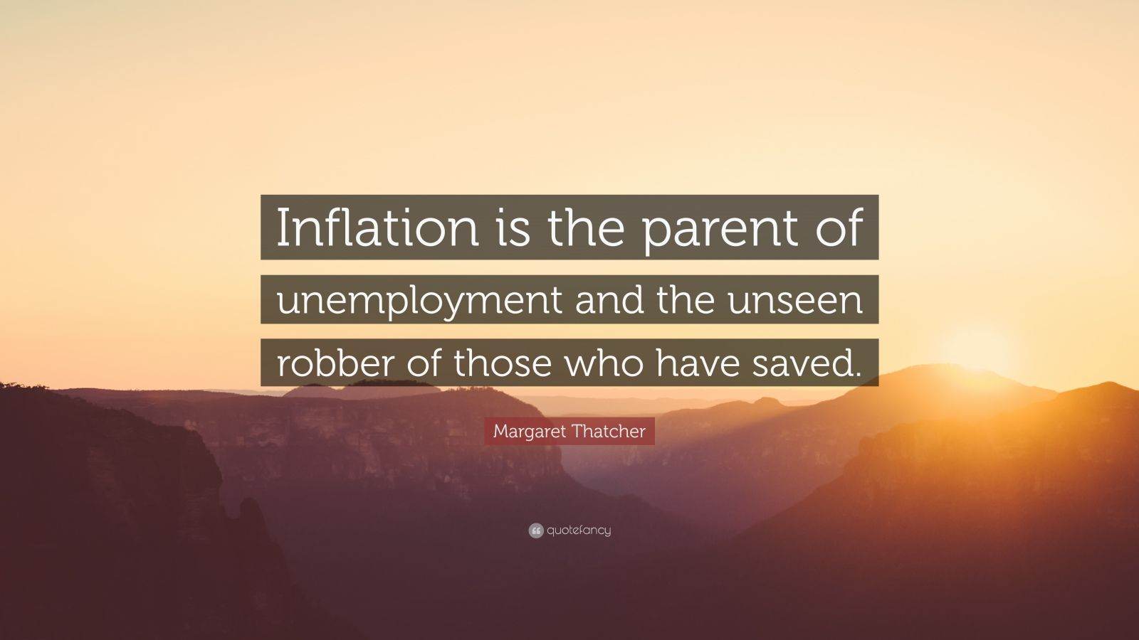 "Margaret Thatcher Quote: ""Inflation is the parent of unemployment and the unseen robber of those who have saved."""