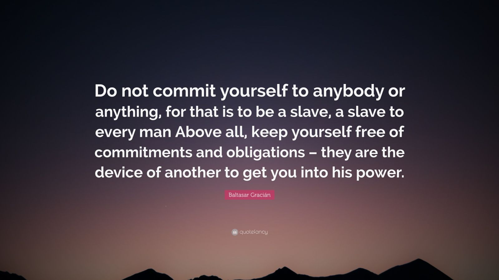 "Baltasar Gracián Quote: ""Do not commit yourself to anybody or anything, for that is to be a slave, a slave to every man Above all, keep yourself free of commitments and obligations – they are the device of another to get you into his power."""