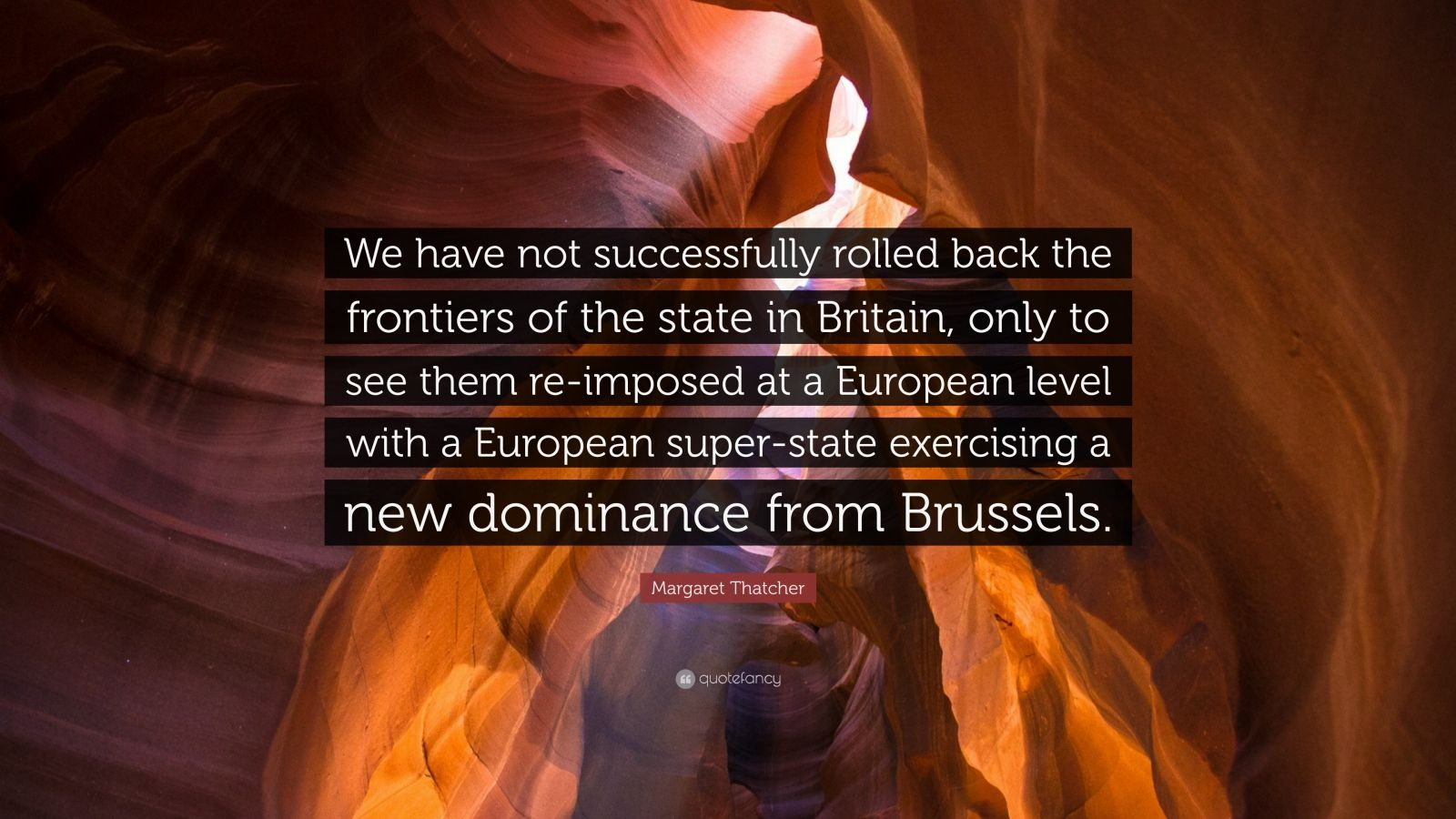 """Margaret Thatcher Quote: """"We have not successfully rolled back the frontiers of the state in Britain, only to see them re-imposed at a European level with a European super-state exercising a new dominance from Brussels."""""""