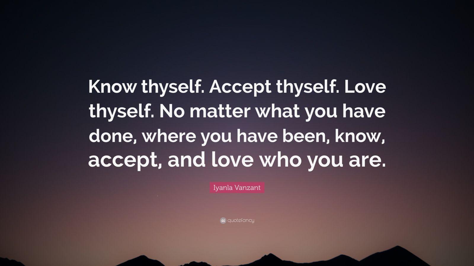 "Iyanla Vanzant Quote: ""Know thyself. Accept thyself. Love thyself. No matter what you have done, where you have been, know, accept, and love who you are."""