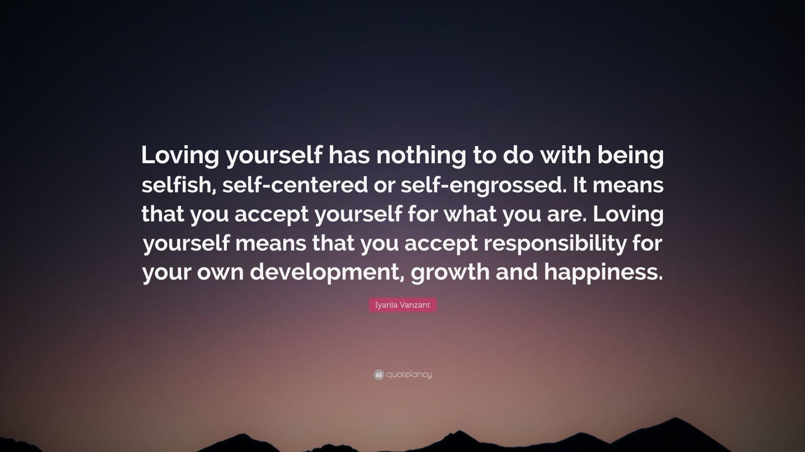 "Iyanla Vanzant Quote: ""Loving yourself has nothing to do with being selfish, self-centered or self-engrossed. It means that you accept yourself for what you are. Loving yourself means that you accept responsibility for your own development, growth and happiness."""