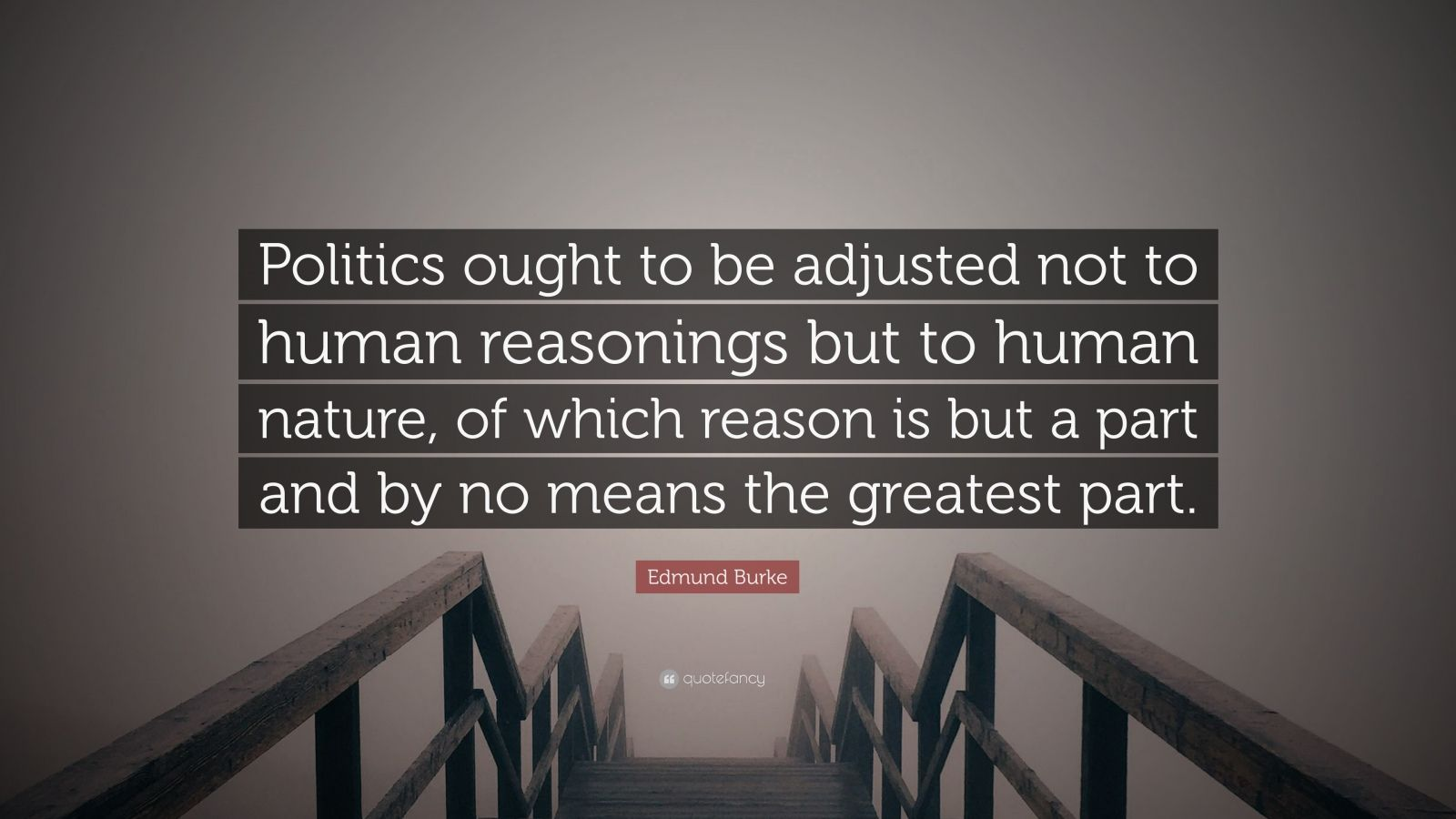 """Edmund Burke Quote: """"Politics ought to be adjusted not to human reasonings but to human nature, of which reason is but a part and by no means the greatest part."""""""