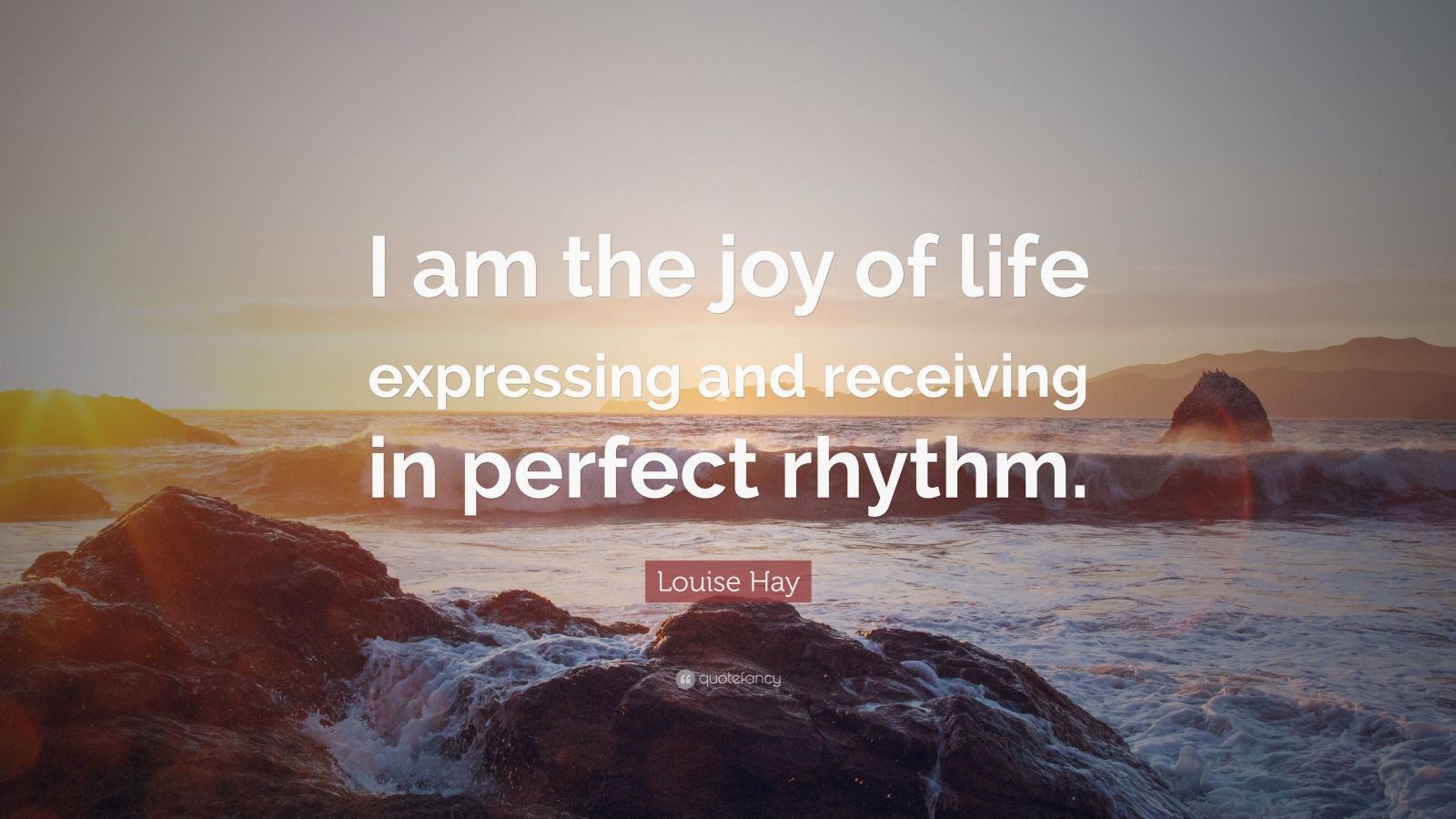 """Louise Hay Quote: """"I am the joy of life expressing and receiving in perfect rhythm."""""""