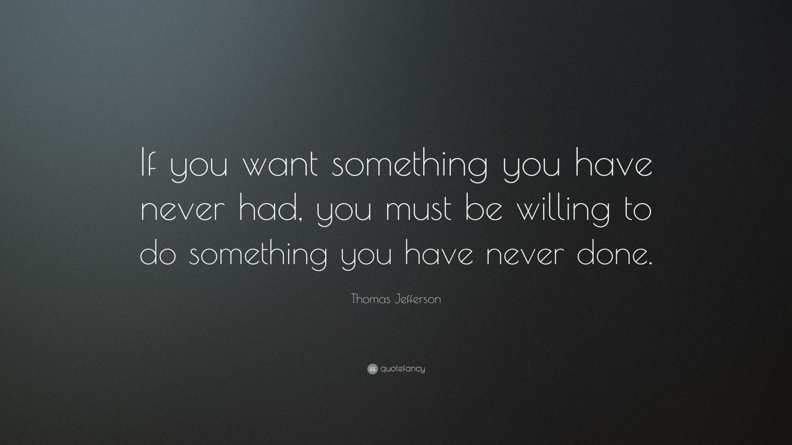 "Thomas Jefferson Quote: ""If you want something you have never had, you must be willing to do something you have never done."""