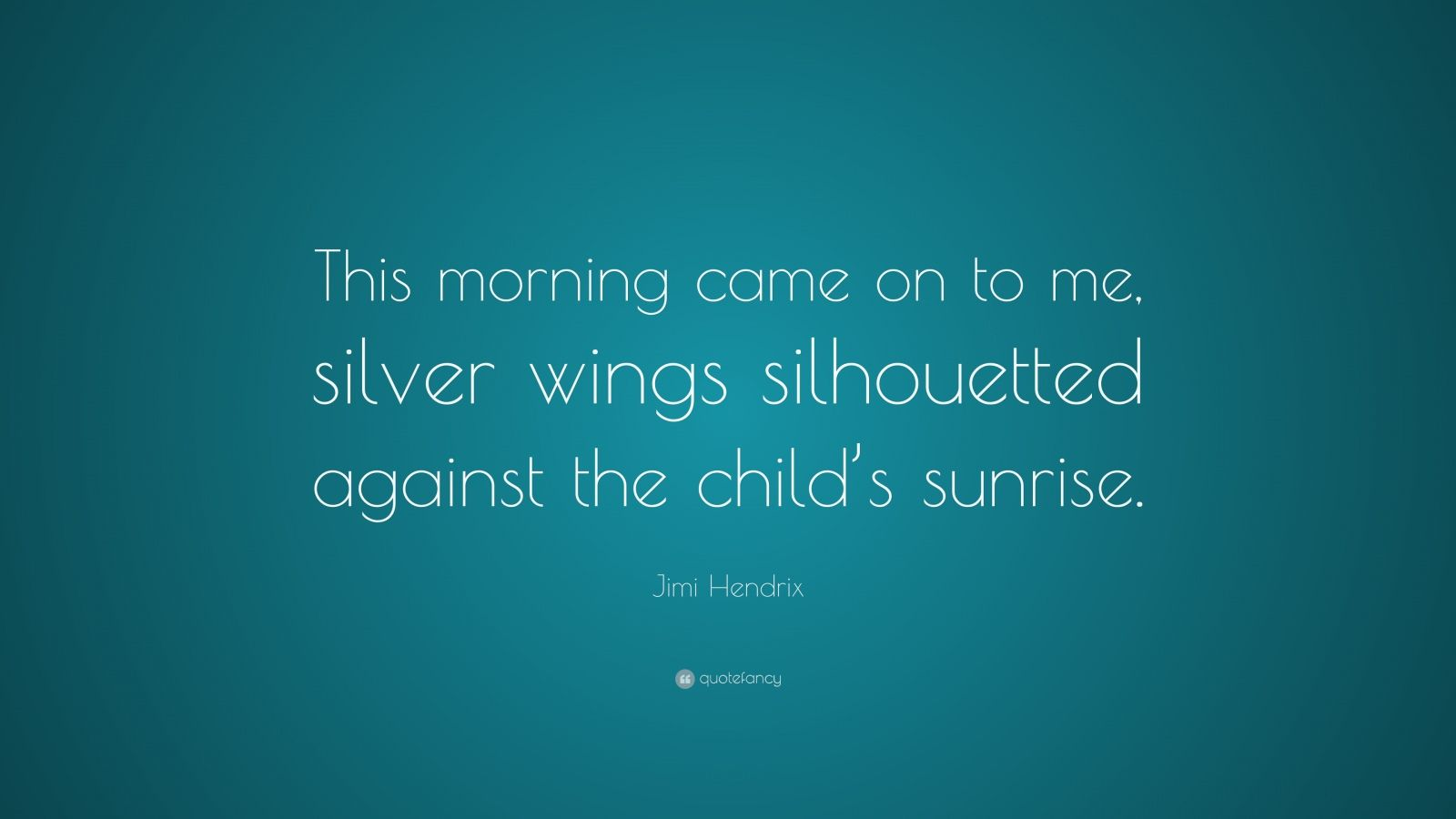 """Jimi Hendrix Quote: """"This morning came on to me, silver wings silhouetted against the child's sunrise."""""""