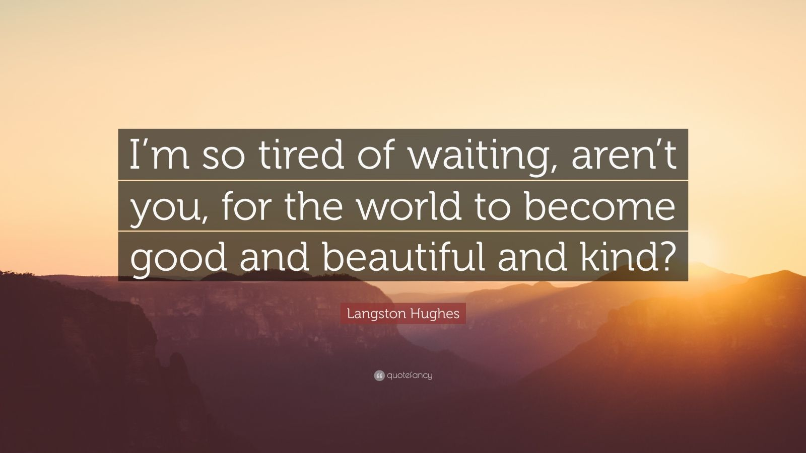 """Langston Hughes Quote: """"I'm so tired of waiting, aren't you, for the world to become good and beautiful and kind?"""""""