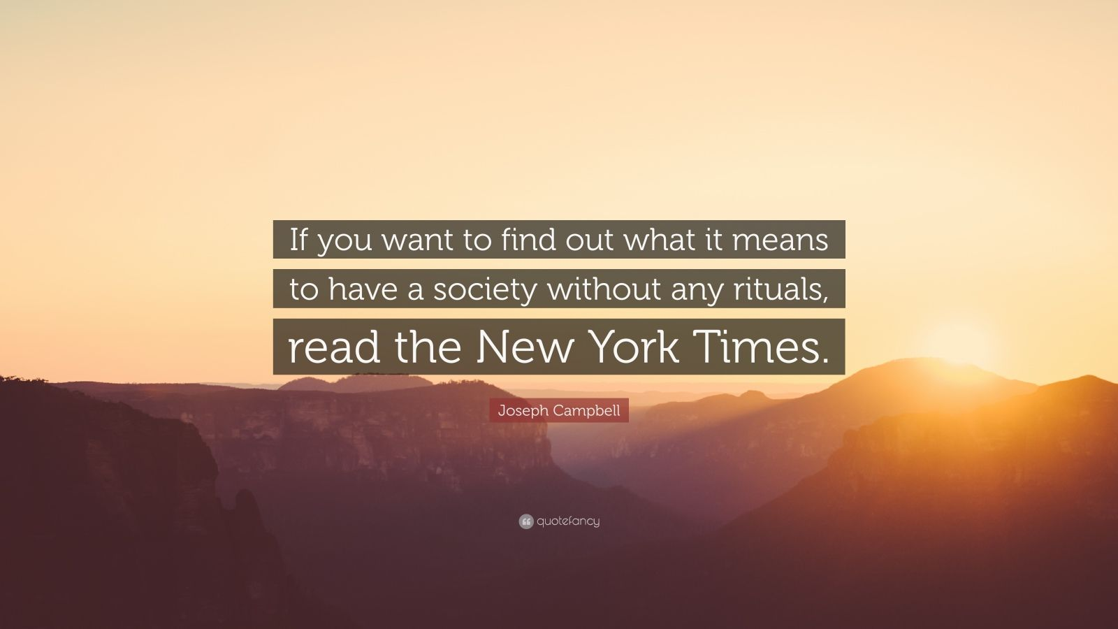 """Joseph Campbell Quote: """"If you want to find out what it means to have a society without any rituals, read the New York Times."""""""