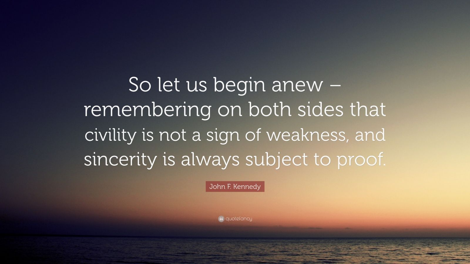"John F. Kennedy Quote: ""So let us begin anew – remembering on both sides that civility is not a sign of weakness, and sincerity is always subject to proof."""