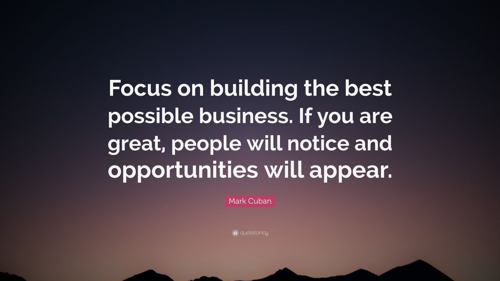 """Mark Cuban Quote: """"Focus on building the best possible business. If you are great, people will notice and opportunities will appear."""""""