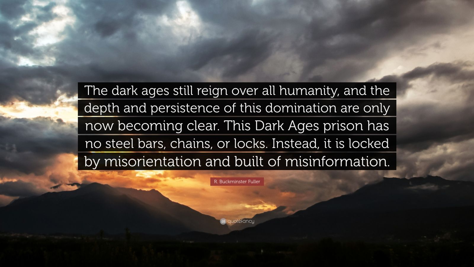 """R. Buckminster Fuller Quote: """"The dark ages still reign over all humanity, and the depth and persistence of this domination are only now becoming clear. This Dark Ages prison has no steel bars, chains, or locks. Instead, it is locked by misorientation and built of misinformation."""""""