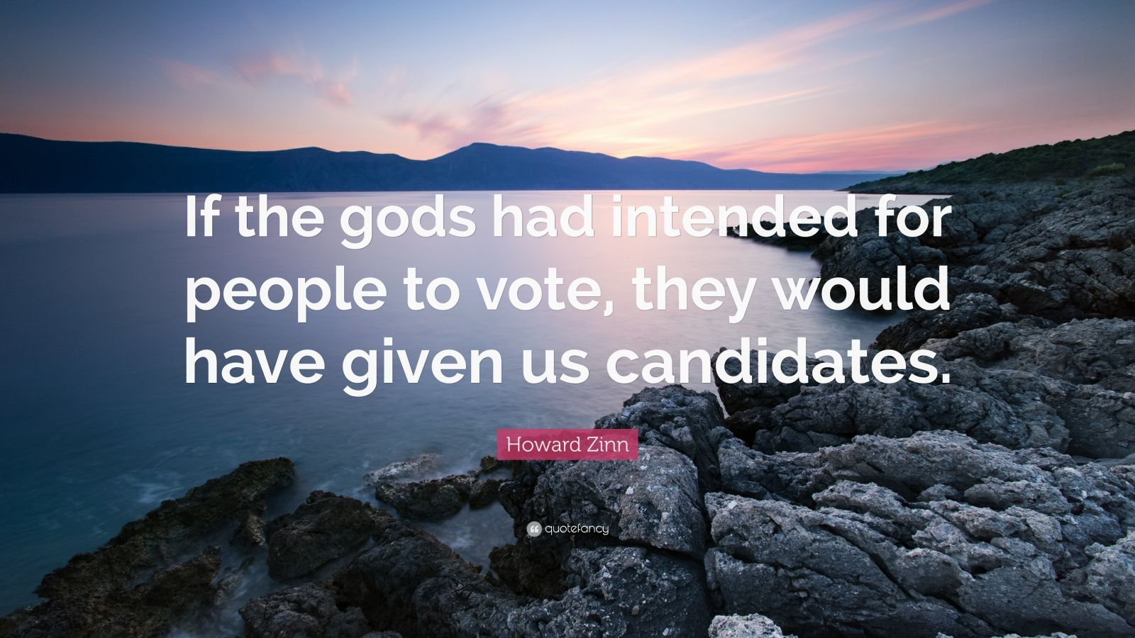 "Howard Zinn Quote: ""If the gods had intended for people to vote, they would have given us candidates."""
