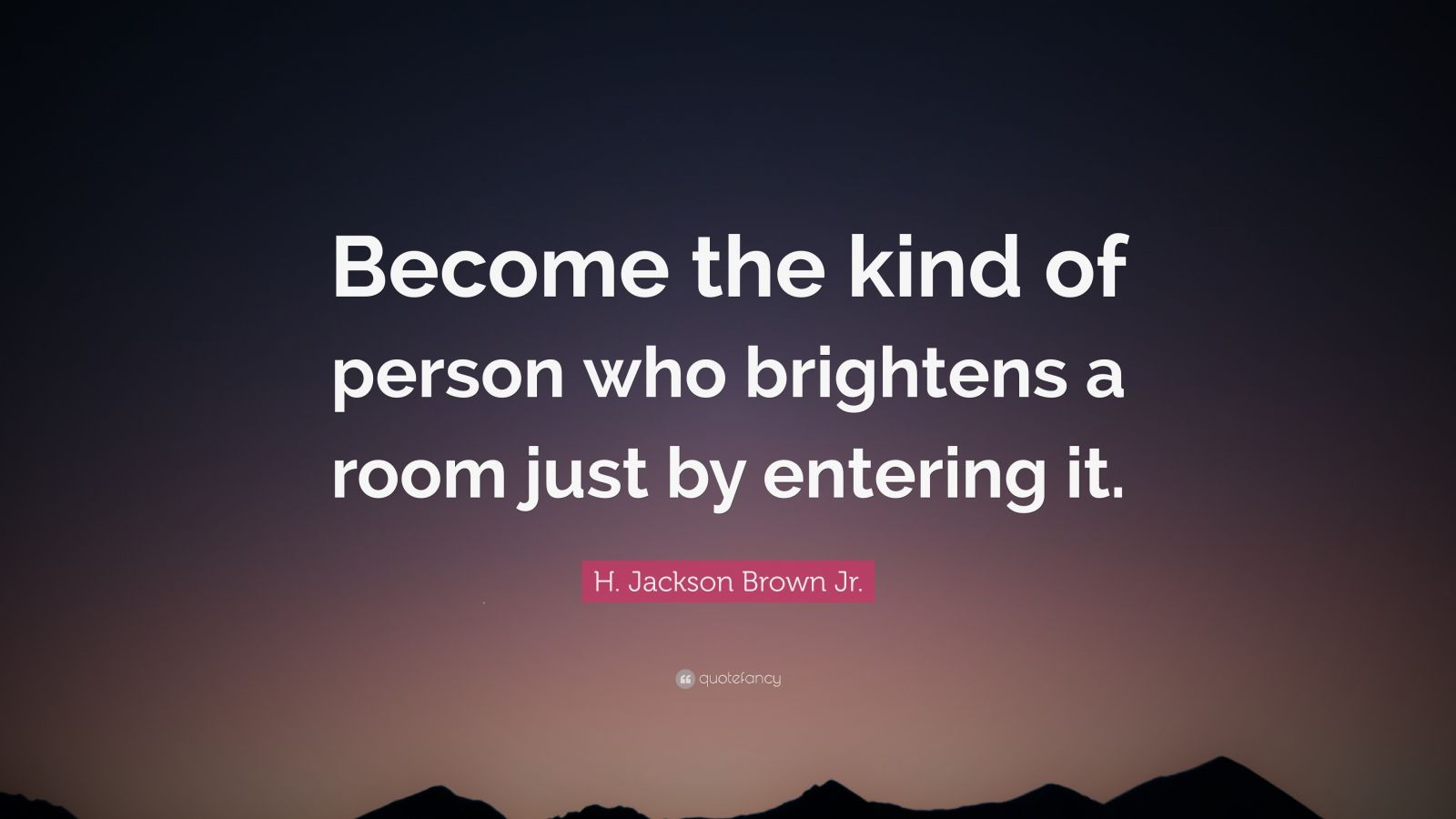 "H. Jackson Brown Jr. Quote: ""Become the kind of person who brightens a room just by entering it."""