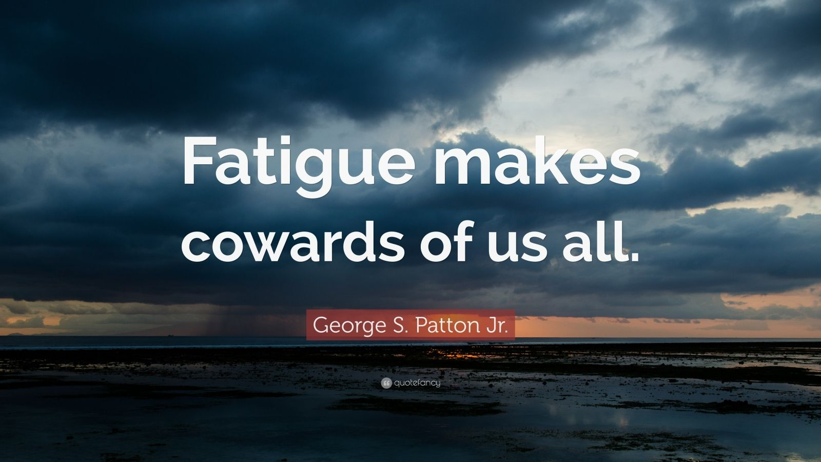 "George S. Patton Jr. Quote: ""Fatigue makes cowards of us all."""
