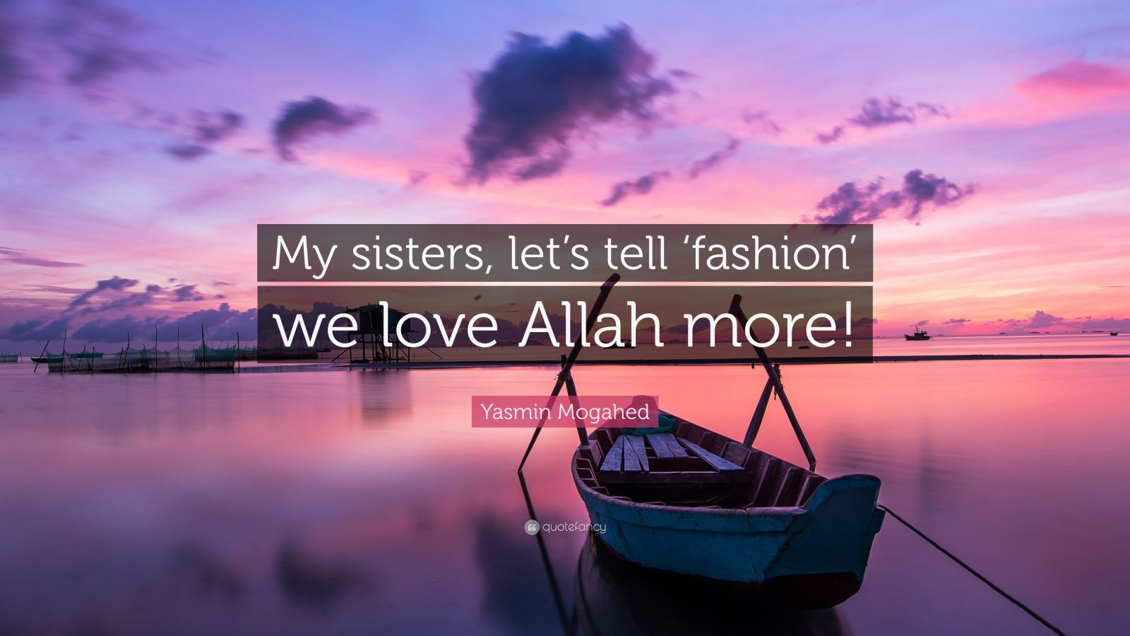 "Yasmin Mogahed Quote: ""My sisters, let's tell 'fashion' we love Allah more!"""