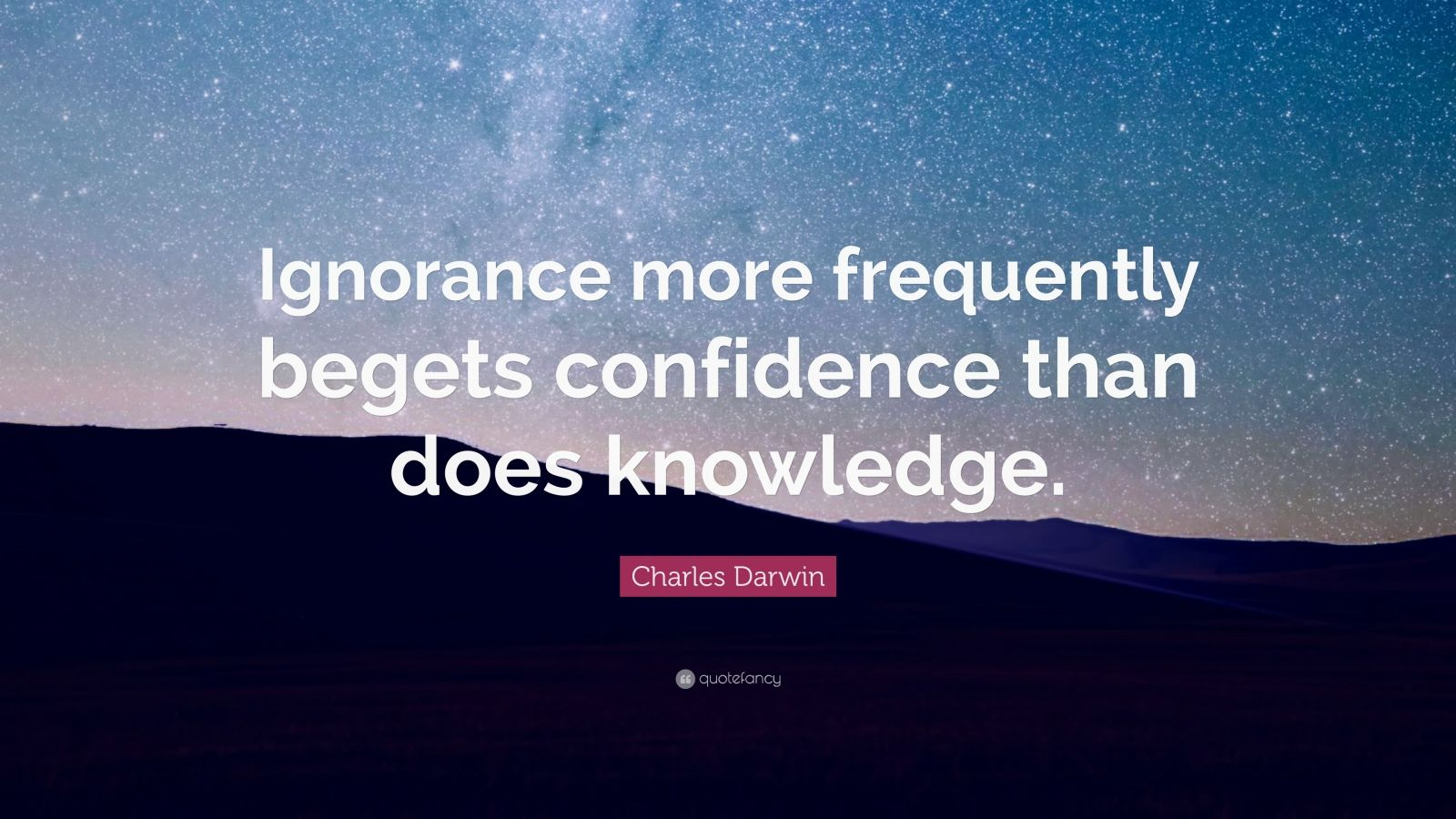 "Charles Darwin Quote: ""Ignorance more frequently begets confidence than does knowledge."""