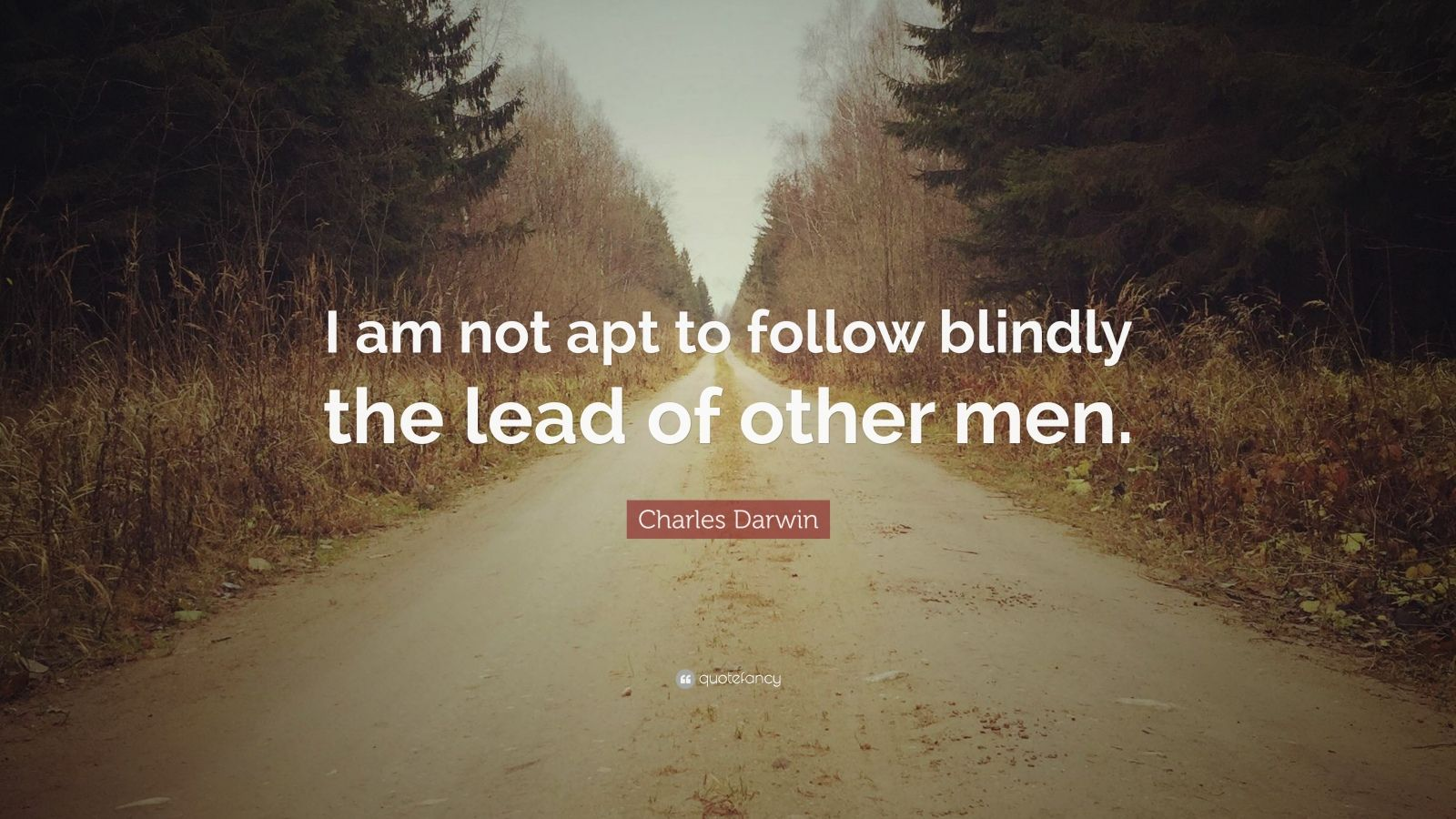 "Charles Darwin Quote: ""I am not apt to follow blindly the lead of other men."""