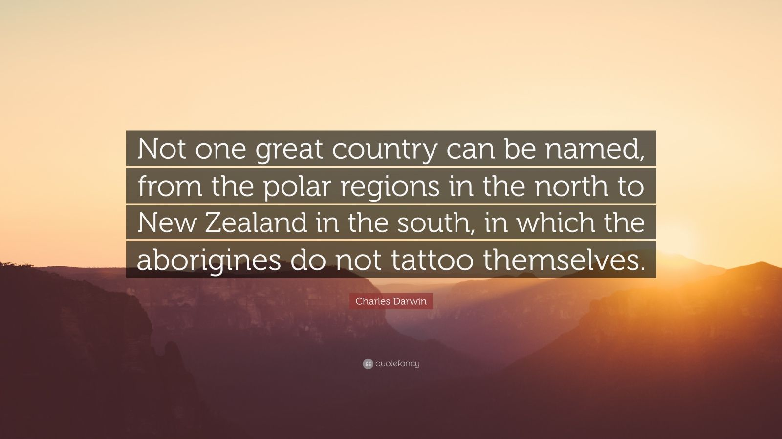 """Charles Darwin Quote: """"Not one great country can be named, from the polar regions in the north to New Zealand in the south, in which the aborigines do not tattoo themselves."""""""