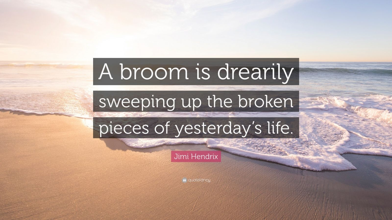"Jimi Hendrix Quote: ""A broom is drearily sweeping up the broken pieces of yesterday's life."""