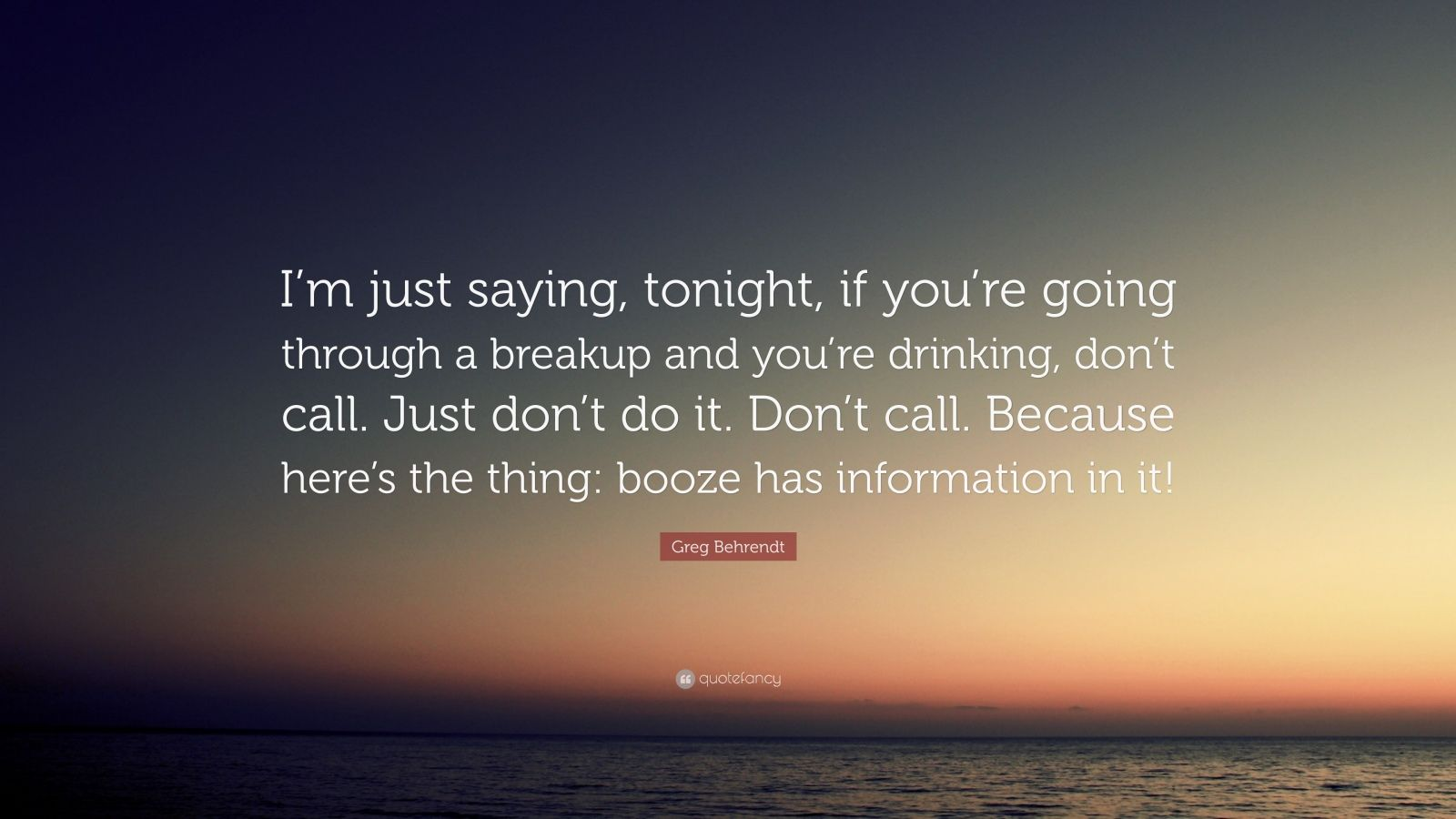 """Greg Behrendt Quote: """"I'm just saying, tonight, if you're going through a breakup and you're drinking, don't call. Just don't do it. Don't call. Because here's the thing: booze has information in it!"""""""